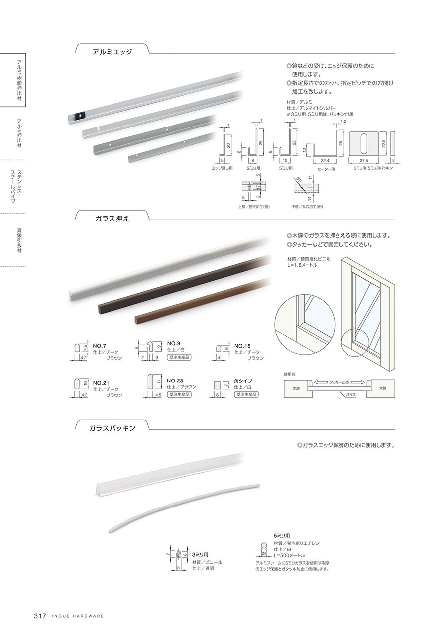 アルミエッジ鏡などの受け、エッジ保護のために使用します指定長さでのカット、指定ピッチでの穴開け加工を施します材質/アルミ仕上/アルマイトシルバー※3ミリ用・5ミリ用は、パッキン付属ガラス押え木扉のガラスを押さえる際に使用しますタッカーなどで固定してください材質/硬質塩化ビニルL=1.8メートルガラスパッキンガラスエッジ保護のために使用します