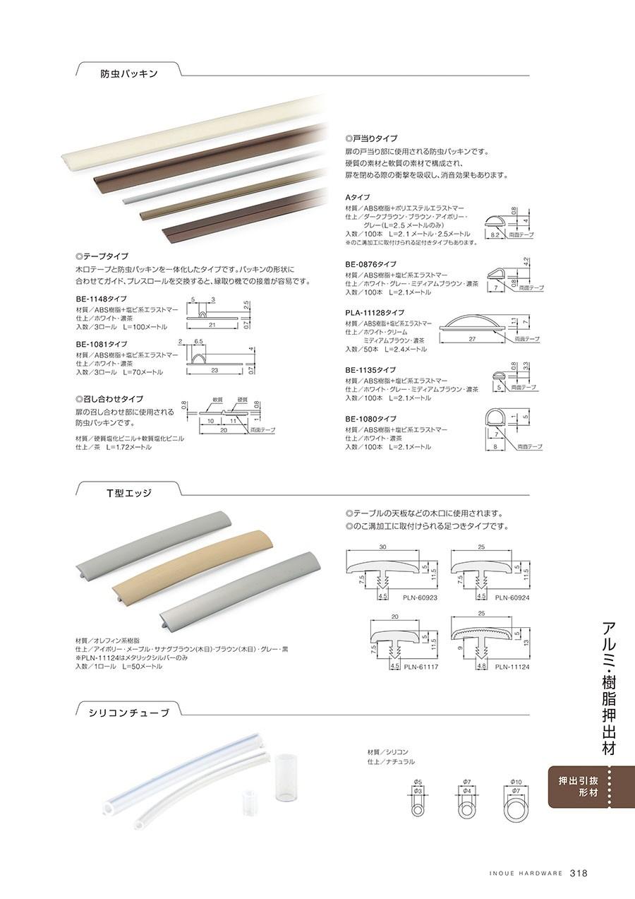 防虫パッキンテープタイプ木口テープと防虫パッキンを一体化したタイプですパッキンの形状に合わせてガイド、プレスロールを交換すると、縁取り機での接着が容易ですBE-1148タイプ材質/ABS樹脂+塩ビ系エラストマー仕上/ホワイト・濃茶入数/3ロール L=100メートルBE-1081タイプ材質/ABS樹脂+塩ビ系エラストマー仕上/ホワイト・濃茶入数/3ロール L=70メートル召し合わせタイプ扉の召し合わせ部に使用される防虫パッキンです材質/硬質塩化ビニル+軟質塩化ビニル仕上/茶 L=1.72メートル戸当りタイプ扉の戸当り部に使用される防虫パッキンです硬質の素材と軟質の素材で構成され、扉を閉める際の衝撃を吸収し、消音効果もありますAタイプ材質/ABS樹脂+ポリエステルエラストマー仕上/ダークブラウン・ブラウン・アイボリー・グレー(L=2.5メートルのみ)入数/100本 L=2.1メートル L=2.5メートルBE-0876タイプ材質/ABS樹脂+塩ビ系エラストマー仕上/ホワイト・グレー・ミディアムブラウン・濃茶入数/100本 L=2.1メートルPLA-11128タイプ材質/ABS樹脂+塩ビ系エラストマー仕上/ホワイト・クリーム・ミディアムブラウン・濃茶入数/50本 L=2.4メートルBE-1135タイプ材質/ABS樹脂+塩ビ系エラストマー仕上/ホワイト・グレー・ミディアムブラウン・濃茶入数/100本 L=2.1メートルBE-1080タイプ材質/ABS樹脂+塩ビ系エラストマー仕上/ホワイト・濃茶入数/100本 L=2.1メートルT型エッジ テーブルの天板などの木口に使用されますのこ溝加工に取付けられる足つきタイプです材質/オレフィン系樹脂仕上/アイボリー・メープル・サナグブラウン(木目)・ブラウン(木目)・グレー・黒※PLN-11124はメタリックシルバーのみ入数/1ロール L=50メートルシリコンチューブ材質/シリコン仕上/ナチュラル