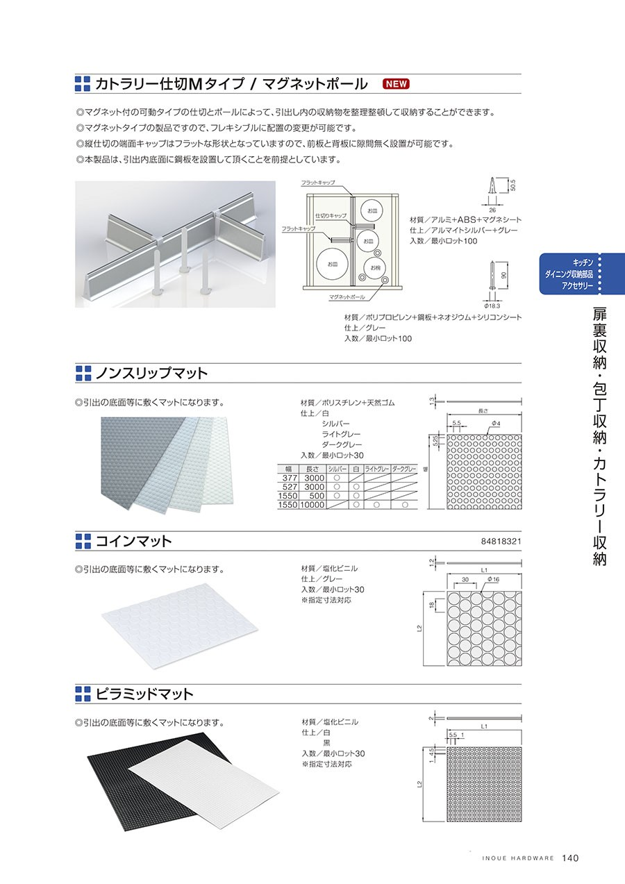 カトラリー仕切Mタイプ / マグネットポールマグネット付の可動タイプの仕切とポールによって、引出し内の収納物を整理整頓して収納することができますマグネットタイプの製品ですので、フレキシブルに配置の変更が可能です縦仕切の対面キャップはフラットな形状となっていますので、前板と背板に隙間なく設置が可能です本製品は、引出内底板に鋼板を設置して頂くことを前提としています材質/アルミ+ABS+マグシート仕上/アルマイトシルバー+グレー入数/最小ロット100材質/ポリプロピレン+鋼板+ネオジウム+シリコンシート仕上/乳白入数/最小ロット100ノンスリップマット引出の底面等に敷くマットになります材質/ポリスチレン+天然ゴム仕上/白シルバーライトグレーダークグレー入数/最小ロット30コインマット引出の底面等に敷くマットです材質/塩化ビニル仕上/グレー入数/最小ロット30※指定寸法対応ピラミッドマット 材質/塩化ビニル仕上/白黒入数/最小ロット30※指定寸法対応