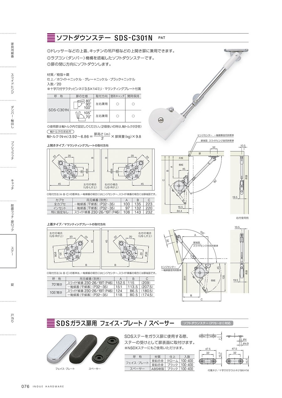 ソフトダウンステー SDS-C301N◎ドレッサーなどの上蓋、キッチンの吊戸棚などの上開き扉に兼用できます。◎ラプコン(ダンパー)機構を搭載したソフトダウンステーです。◎扉の閉じ方向にソフトダウンします。材質/樹脂+鋼仕上/ホワイト+ニッケル・グレー+ニッケル・ブラック+ニッケル入数/20※十字穴付サラタッピンネジ3.5x14ミリ・マウンティングプレート付属SDSガラス扉用 フェイス・プレートソフトダウンステー(P76〜81)対応SDSステーをガラス扉に使用する際、ステーの受けとして扉表面に取付けます。※NSDXステーにもご使用いただけます。