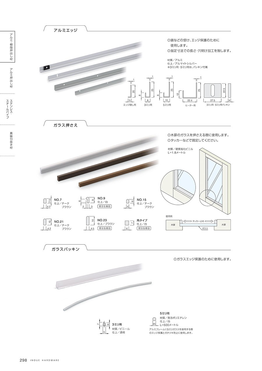アルミエッジ◎鏡などの受け、エッジ保護のために使用します。◎指定寸歩での長さ・穴明け加工を致します。材質/アルミ仕上/アルマイトシルバー※3ミリ用・5ミリ用は、パッキン附属ガラス押さえ◎木扉のガラスを押さえる際に使用します。◎タッカーなどで固定してください。材質/硬質塩化ビニルL=1.8メートルガラスパッキン◎ガラスエッジ保護のために使用します。