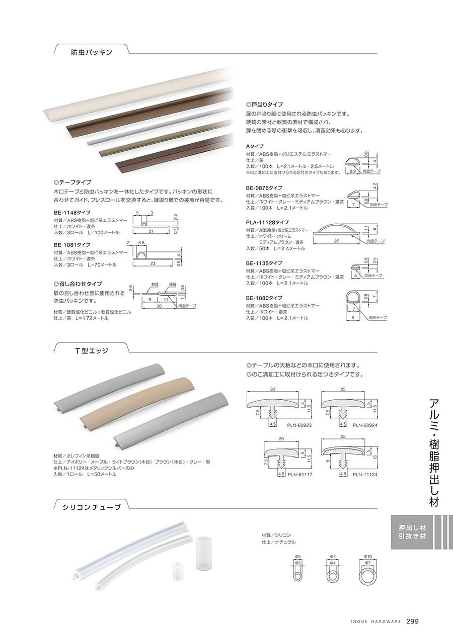 防虫パッキン◎テープタイプ木口テープと防虫パッキンを一体化したタイプです。パッキンの形状に合わせtえガイド、プレスロールを交換すると、縁取り機での接着が用意です。BE-1148タイプ材質/ABS樹脂+塩ビ系エラストマー仕上/ホワイト・濃茶入数/3ロール L=100メートルBE-1081タイプ材質/ABS樹脂+塩ビ系エラストマー仕上/ホワイト・濃茶入数/3ロール L=70メートル◎召し合わせタイプ扉の召し合わせ部に使用される防虫パッキンです。材質/硬質塩化ビニル+軟質塩化ビニル仕上/茶 L=17.2メートル◎戸当りタイプ扉の戸当り部に使用される防虫パッキンです。硬質の素材と軟質の素材で構成され、扉を閉める際の衝撃を吸収し、消音効果もあります。Aタイプ材質/ABS樹脂+ポリエステルエラストマー仕上/茶入数/100本 L=2.1メートル・2.5メートル※のこ溝加工に取付けられる足付きタイプもあります。BE-0876タイプ材質/ABS樹脂+塩ビ系エラストマー仕上/ホワイト・グレー・ミディアムブラウン・濃茶入数/100本 L=2.1メートルPLA-11128タイプ材質/ABS樹脂+塩ビ系エラストマー仕上/ホワイト・クリーム・ミディアムブラウン・濃茶入数/50本 L=2.4メートルBE-1135タイプ材質/ABS樹脂+塩ビ系エラストマー仕上/ホワイト・クリーム・ミディアムブラウン・濃茶入数/100本 L=2.1メートルBE-1080タイプ材質/ABS樹脂+塩ビ系エラストマー仕上/ホワイト・濃茶入数/100本 L=2.1メートルT型エッジ◎テーブルの天板などの木口に使用されます。◎のこ溝加工に取付けられる足つきタイプです。材質/オレフィン系樹脂仕上/アイボリー・メープル・ライトブラウン(木目)・ブラウン(木目)・グレー・黒※PN=11124はメタリックシルバーのみ入数/1ロール L=50メートルシリコンチューブ材質/シリコン仕上/ナチュラル