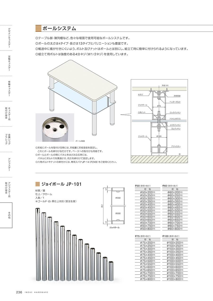 ポールシステム◎テーブル脚・陳列棚など、色々な場面で使用可能なポールシステムです。◎ポールの太さは4タイプ・長さは13タイプとバリエーションも豊富です。◎輸送中に傷が付きにくいよう、ボルト及びナットはポールとは別にし、組み立て時に簡単に付けられるようになっています。◎組立て用ボルトは強度のある4分ネジ(W1/2ネジ)を使用しています。◎天板にポールを取付ける時には、天板裏に天板受座を固定し、これにポールを締付けるだけです。ベースへの取付けも同様です。◎ポールとポールの間にパネルをはさみ込む時には、パネルにボルト穴を貫通させ、両方を締付けて固定します。◎六角ボルトやナットの締付けには、専用スパナ JP-14(P249)をご使用ください。ジョイポール JP-101材質/鋼仕上/クローム入数/1※ゴールド・白・黒仕上対応(受注生産)
