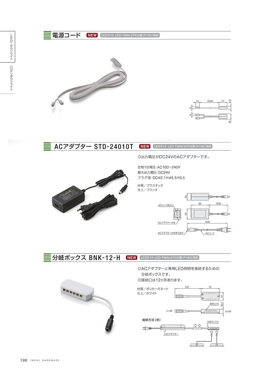 電源コードLEDライト LED-TWINS-STICK型(P195)対応ACアダプター STD-24010TLEDライト LED-TWINS-STICK型(P195)対応◎出力電圧がDC24VのACアダプターです。定格1次電圧:AC100〜240V最大出力電圧:DC24Vプラグ径:DCφ2.1xφ5.5x9.5材質/プラスチック仕上/ブラック分岐ボックス BNK-12-HLEDライト LED-TWINS-STICK型(P195)対応◎ACアダプターと専用LED照明を接続するための分岐ボックスです。◎接続口は12ヶ所あります。材質/ポリカーボネート仕上/ホワイト