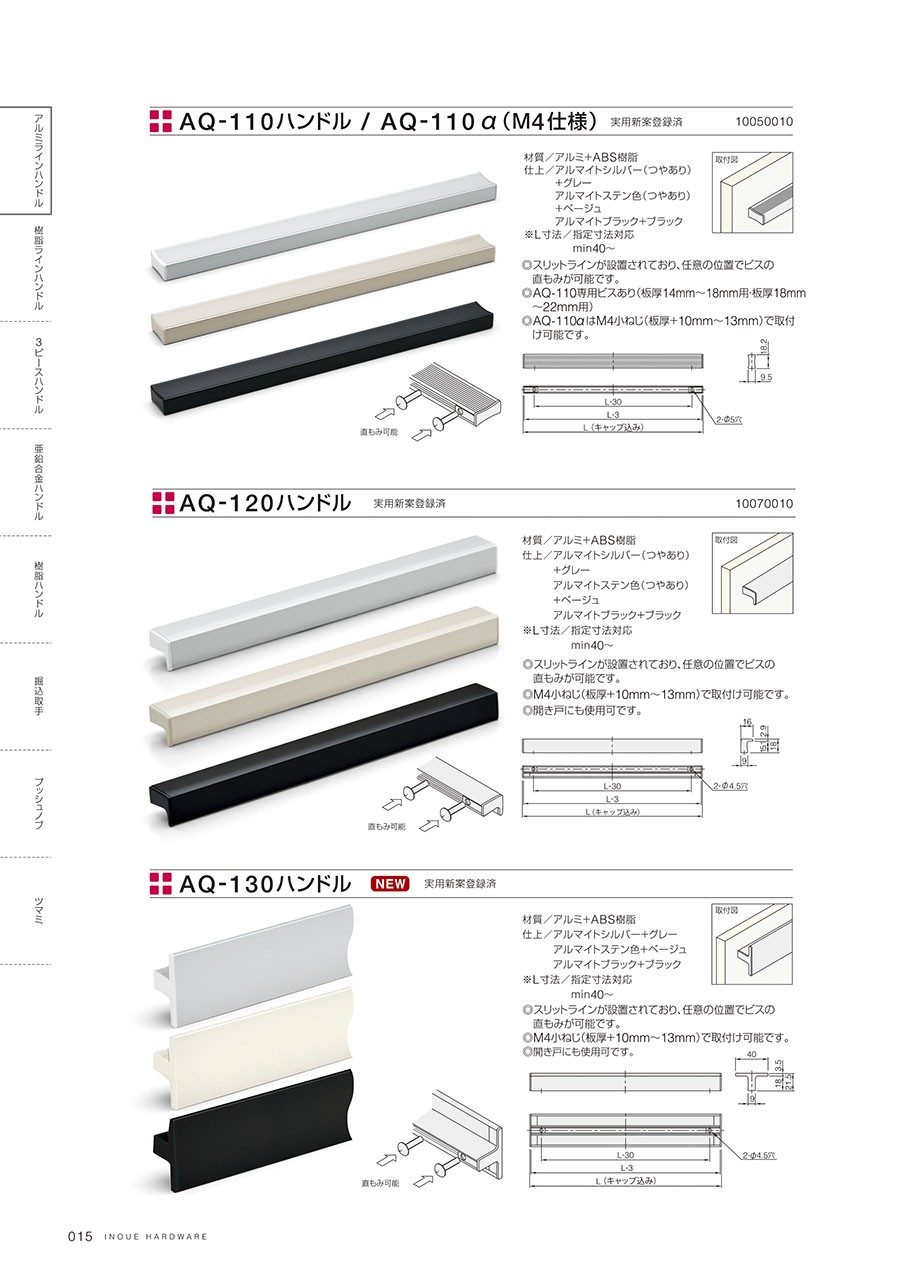 AQ-110ハンドル/AQ-110ハンドルα(M4仕様)材質/アルミ+ABS樹脂仕上/アルマイトシルバー(つやあり)   +グレー   アルマイトステン色(つやあり)   +ベージュ   アルマイトブラック+ブラック※L寸法/指定寸法対応     min40~◎スリットラインが設置されており、任意の位置でビスの 直もみが可能です。◎AQ-110専用ビスあり(板厚14mm~18mm用・板厚18mm ~22mm用)◎AQ-110αはM4小ねじ(板厚+10mm~13mm)で取付 け可能です。AQ-120ハンドル材質/アルミ+ABS樹脂仕上/アルマイトシルバー(つやあり)   +グレー   アルマイトステン色(つやあり)   +ベージュ   アルマイトブラック+ブラック※L寸法/指定寸法対応     min40~◎スリットラインが設置されており、任意の位置でビスの 直もみが可能です。◎M4小ねじ(板厚+10mm~13mm)で取付け可能です。◎開き戸にも使用可です。  AQ-130ハンドル材質/アルミ+ABS樹脂仕上/アルマイトシルバー+グレー   アルマイトステン色+ベージュ   アルマイトブラック+ブラック※L寸法/指定寸法対応     min40~◎スリットラインが設置されており、任意の位置でビスの 直もみが可能です。◎M4小ねじ(板厚+10mm~13mm)で取付け可能です。
