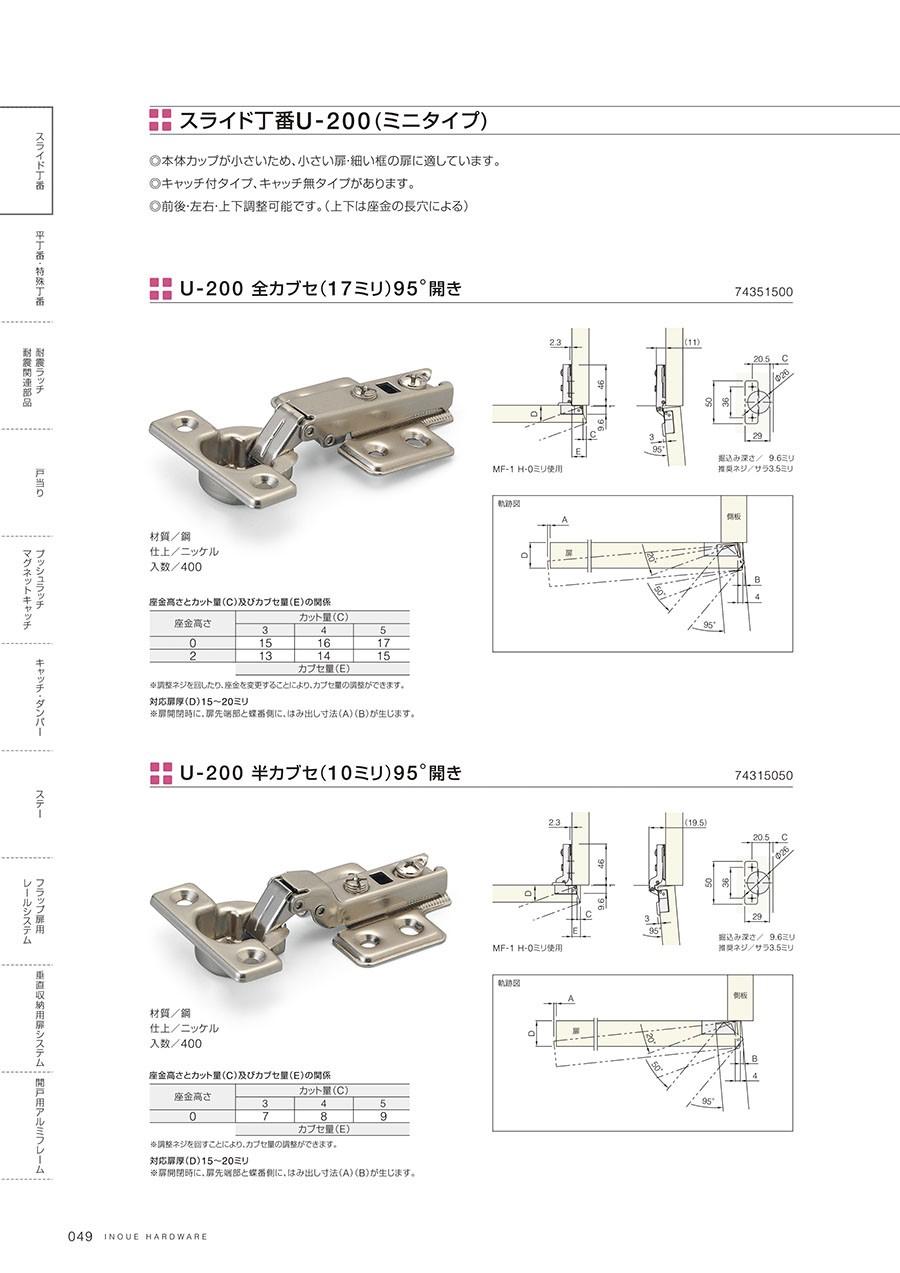 スライド丁番U-200(ミニタイプ)本体カップが小さいため、小さい扉・細い框の扉に適していますキャッチ付タイプ、キャッチ無タイプがあります前後・左右・上下調整可能です(上下は座金の長穴による)U-200全カブセ(17ミリ)95°開き材質/鋼仕上/ニッケル入数/400※調整ネジを回したり、座金を変更することにより、カブセ量の調整ができます対応扉厚(D)15~20ミリ※扉開閉時に、扉先端部と蝶番側に、はみ出し寸法(A)(B)が生じますU-200半カブセ(10ミリ)95°開き材質/鋼仕上/ニッケル入数/400※調整ネジを回したり、座金を変更することにより、カブセ量の調整ができます対応扉厚(D)15~20ミリ※扉開閉時に、扉先端部と蝶番側に、はみ出し寸法(A)(B)が生じます