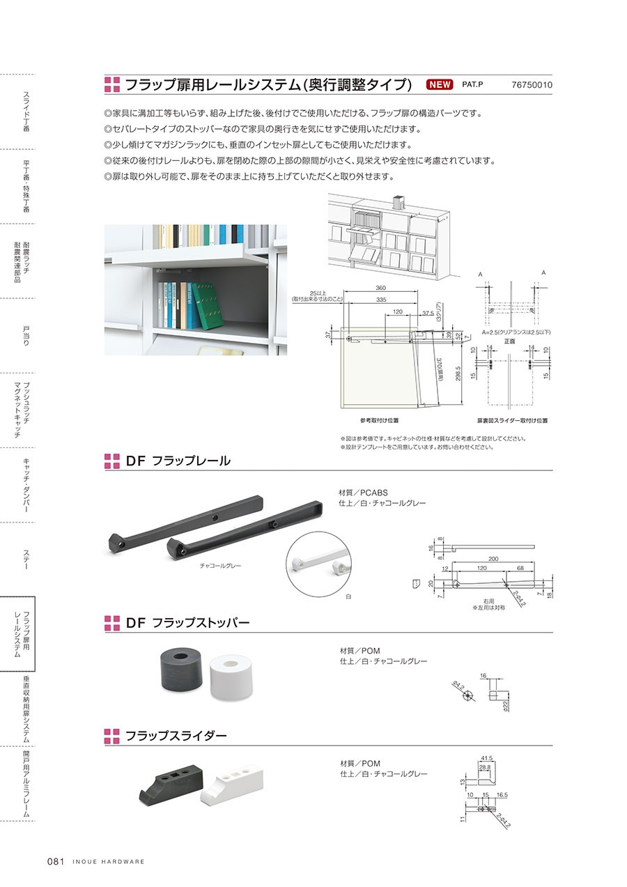 フラップ扉用レールシステム(奥行調整タイプ)家具に溝加工等もいらず、組み上げた後、後付けでご使用いただける、フラップ扉の構造パーツですセパレートタイプのストッパーなので家具の奥行きを気にせずご使用いただけます少し傾けてマガジンラックにも、垂直のインセット扉としてもご使用いただけます従来の後付けレールよりも、扉を閉めた際の上部の隙間が小さく、見栄えや安全性に考慮されています扉は取り外し可能で、扉をそのまま上に持ち上げていただくと取り外せますDFフラップレール材質/PCABS仕上/白・チャコールグレーDFフラップストッパー材質/POM仕上/白・チャコールグレーフラップスライダー材質/POM仕上/白・チャコールグレー