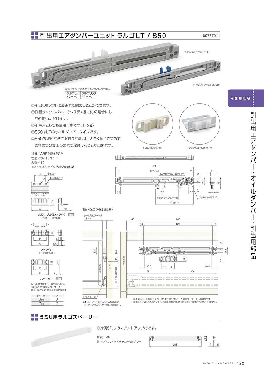 引出用エアダンパーユニット ラルゴLT / S50引出しをソフトに最後まで閉めることができます側板がメタルパネルのシステム引出しの場合にもご使用いただけます引戸用としても使用可能ですS50はLTのオイルダンパータイプですS50の取付寸法や収まり寸法はLTと全く同じですので、これまでの加工のままで取付けることが出来ます材質/ABS樹脂+POM仕上/ライトグレー入数/10※AトラスタッピングネジΦ3推奨5ミリ用ラルゴスペーサー片側5ミリのマウントアップ材です材質/PP仕上/ホワイト・チャコールグレー