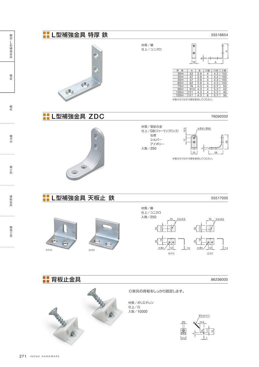 L型補強金具 特厚 鉄材質/鋼仕上/ユニクロL型補強金具 ZDC材質/亜鉛合金仕上/GB(ジャーマンブロンズ)仙徳シルバーアイボリー入数/250L型補強金具 天板止 鉄材質/鋼仕上/ユニクロ入数/250背板止金具家具の背板をしっかり固定します材質/ポリエチレン仕上/白入数/10000