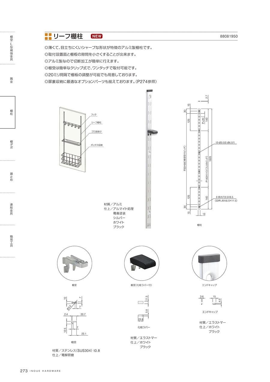 リーフ棚柱薄くて目立ちにくいシャープな形状が特徴のアルミ製棚柱です取付設置面と棚板の隙間を小さくすることが出来ますアルミ製なので切断加工が簡単に行えます棚受は簡単なクリップ式で、ワンタッチで取付可能です20ミリ間隔で棚板の調整が可能でも用意しております扉裏収納に最適なオプションパーツも揃えております(P274参照)材質/アルミ仕上/アルマイト処理電着塗装シルバーホワイトブラック棚受材質/ステンレス(SUS304)t0.8仕上/電解研磨棚受(化粧ラバー付)材質/エラストマー仕上/ホワイトブラックエンドキャップ材質/エラストマー仕上/ホワイトブラック